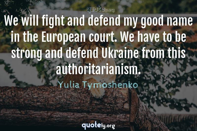We will fight and defend my good name in the European court. We have to be strong and defend Ukraine from this authoritarianism. by Yulia Tymoshenko