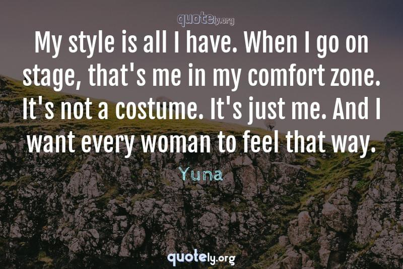 My style is all I have. When I go on stage, that's me in my comfort zone. It's not a costume. It's just me. And I want every woman to feel that way. by Yuna