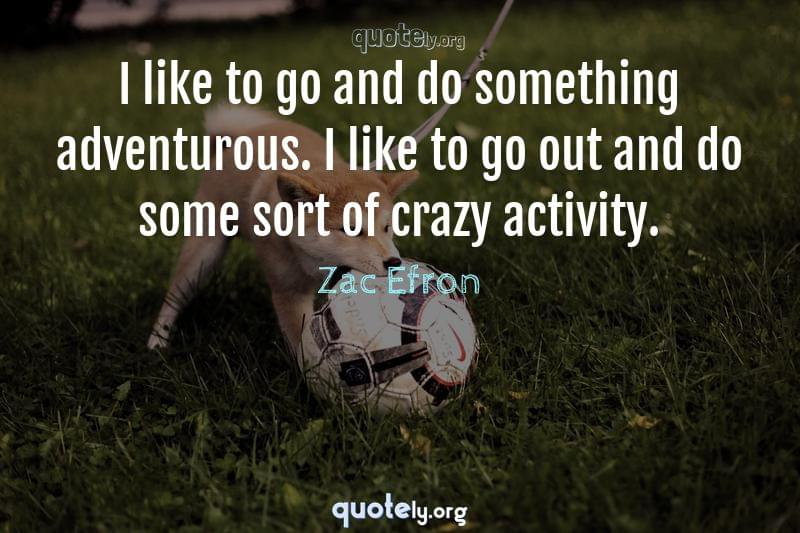I like to go and do something adventurous. I like to go out and do some sort of crazy activity. by Zac Efron
