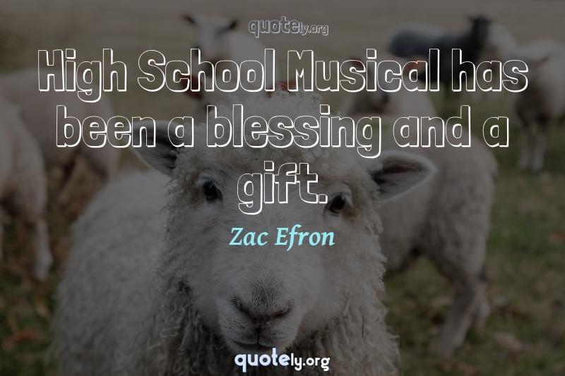 High School Musical has been a blessing and a gift. by Zac Efron