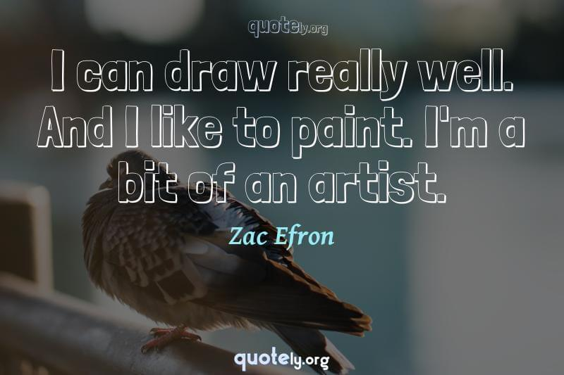 I can draw really well. And I like to paint. I'm a bit of an artist. by Zac Efron