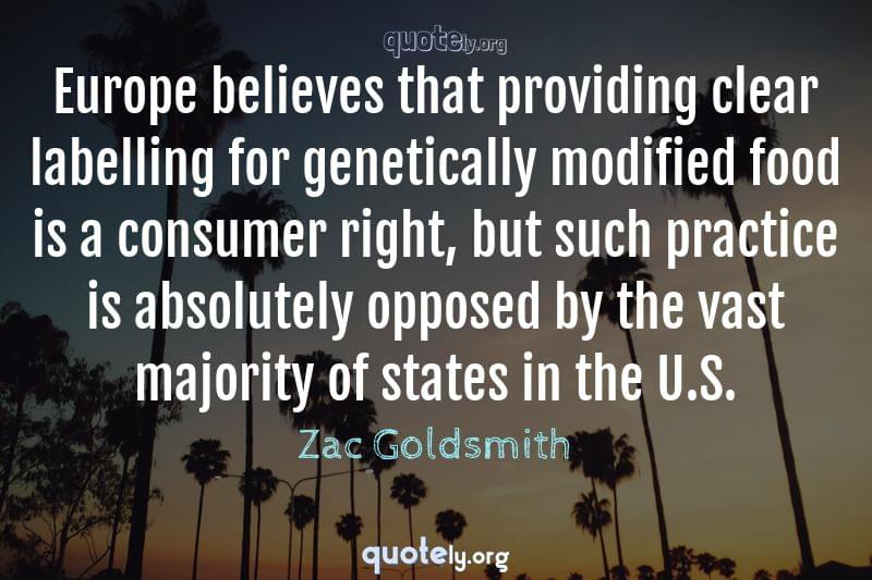 Europe believes that providing clear labelling for genetically modified food is a consumer right, but such practice is absolutely opposed by the vast majority of states in the U.S. by Zac Goldsmith