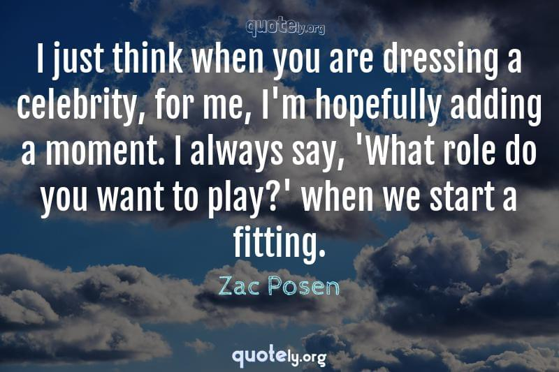 I just think when you are dressing a celebrity, for me, I'm hopefully adding a moment. I always say, 'What role do you want to play?' when we start a fitting. by Zac Posen