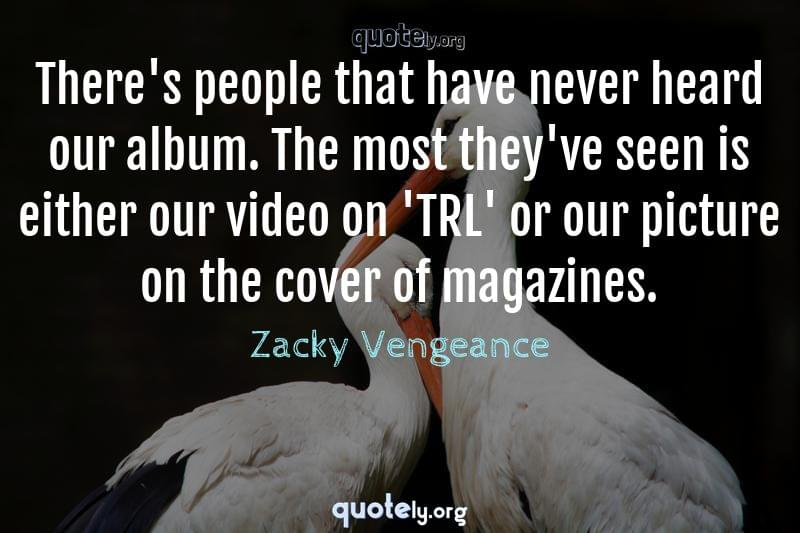 There's people that have never heard our album. The most they've seen is either our video on 'TRL' or our picture on the cover of magazines. by Zacky Vengeance