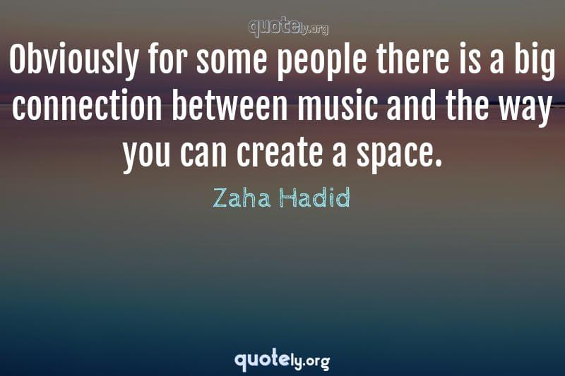 Obviously for some people there is a big connection between music and the way you can create a space. by Zaha Hadid