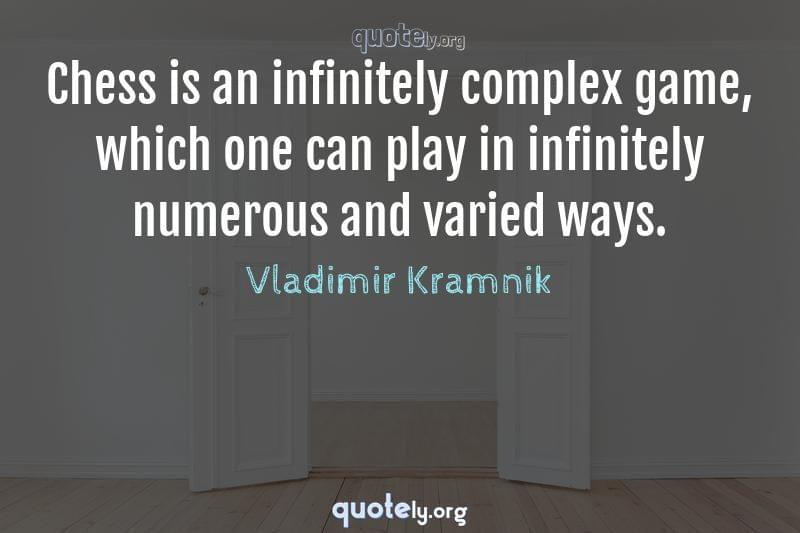Chess is an infinitely complex game, which one can play in infinitely numerous and varied ways. by Vladimir Kramnik