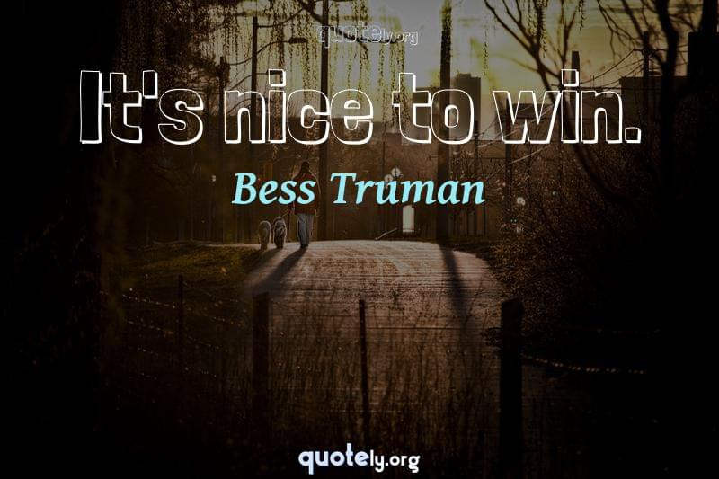 It's nice to win. by Bess Truman