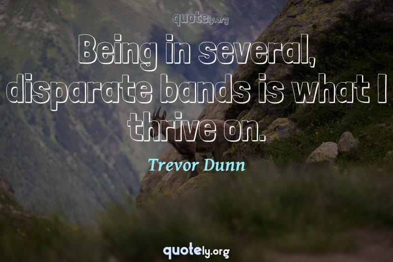 Being in several, disparate bands is what I thrive on. by Trevor Dunn
