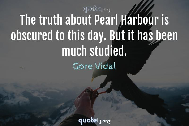 The truth about Pearl Harbour is obscured to this day. But it has been much studied. by Gore Vidal