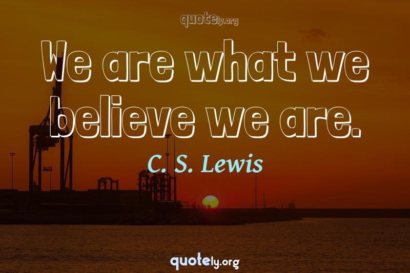 We are what we believe we are. by C. S. Lewis
