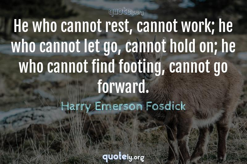 He who cannot rest, cannot work; he who cannot let go, cannot hold on; he who cannot find footing, cannot go forward. by Harry Emerson Fosdick