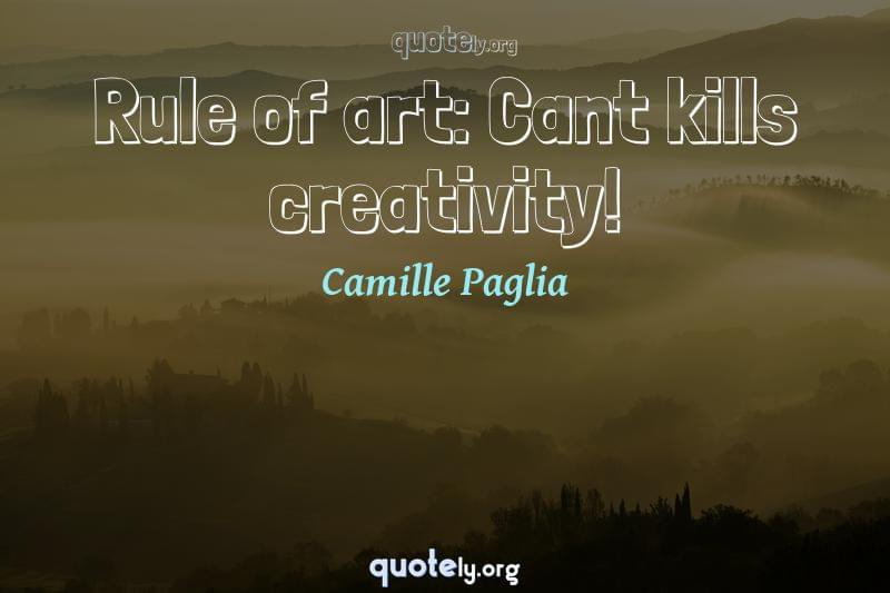 Rule of art: Cant kills creativity! by Camille Paglia