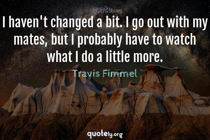 I haven't changed a bit. I go out with my mates, but I probably have to watch what I do a little more. by Travis Fimmel