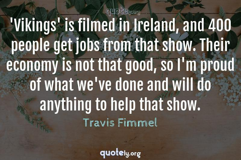 'Vikings' is filmed in Ireland, and 400 people get jobs from that show. Their economy is not that good, so I'm proud of what we've done and will do anything to help that show. by Travis Fimmel