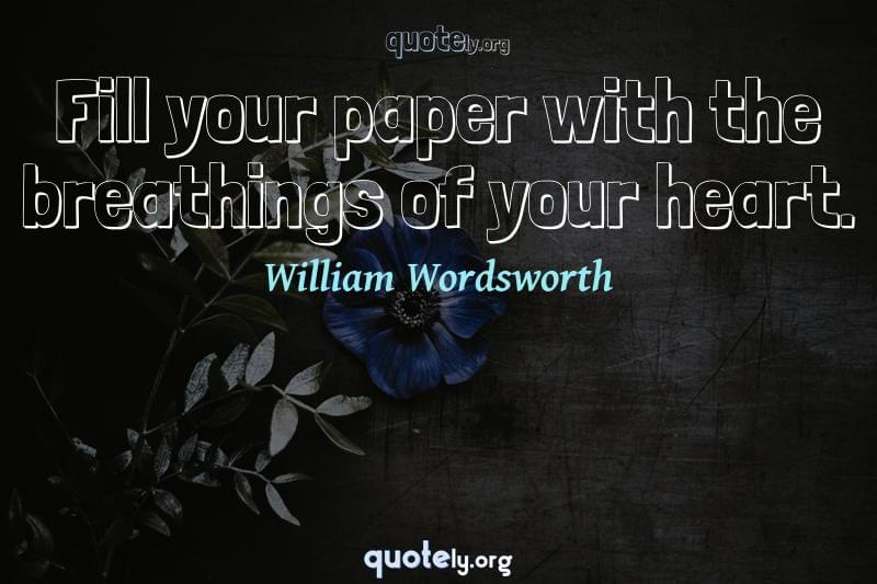 Fill your paper with the breathings of your heart. by William Wordsworth