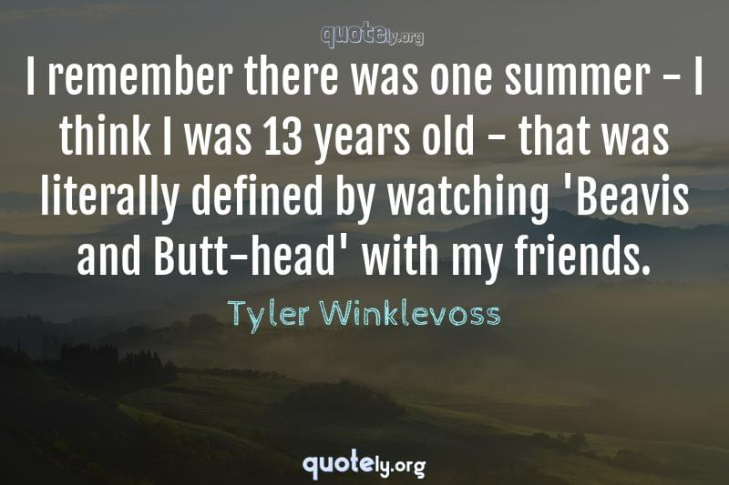 I remember there was one summer - I think I was 13 years old - that was literally defined by watching 'Beavis and Butt-head' with my friends. by Tyler Winklevoss