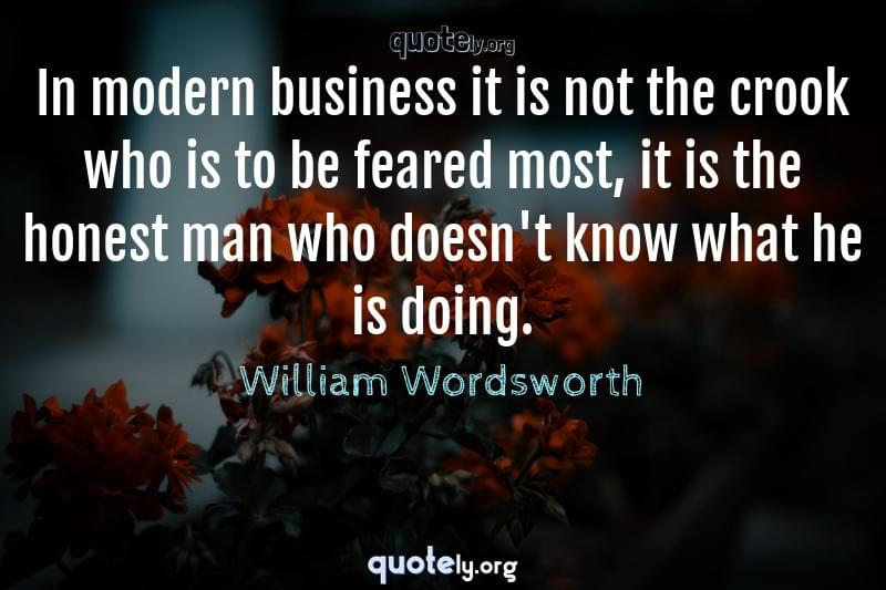 In modern business it is not the crook who is to be feared most, it is the honest man who doesn't know what he is doing. by William Wordsworth