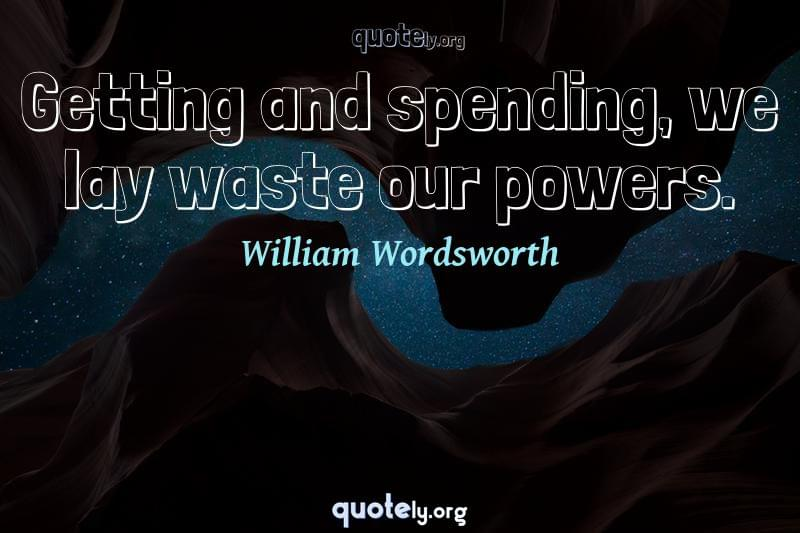Getting and spending, we lay waste our powers. by William Wordsworth