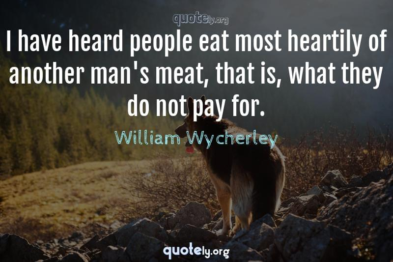 I have heard people eat most heartily of another man's meat, that is, what they do not pay for. by William Wycherley