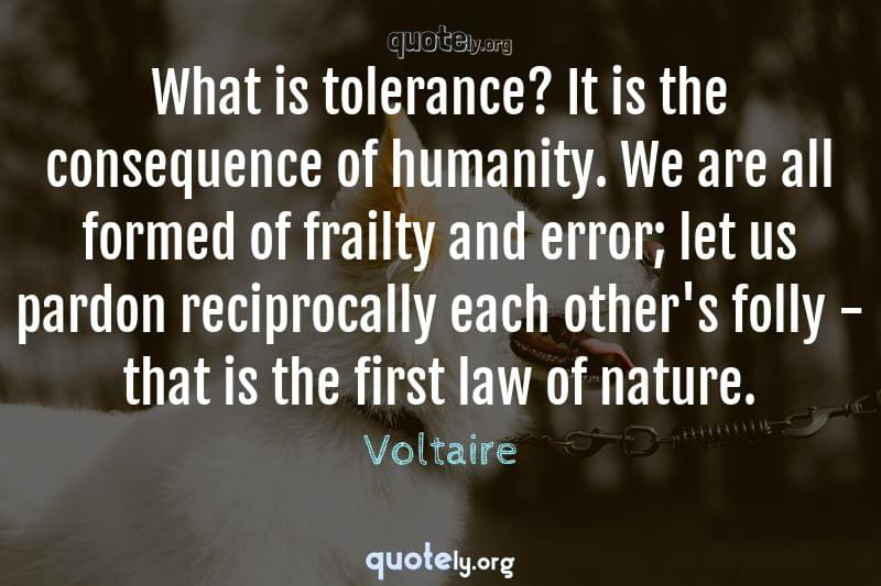 What is tolerance? It is the consequence of humanity. We are all formed of frailty and error; let us pardon reciprocally each other's folly - that is the first law of nature. by Voltaire