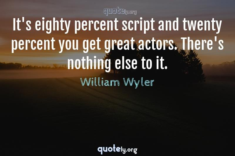 It's eighty percent script and twenty percent you get great actors. There's nothing else to it. by William Wyler