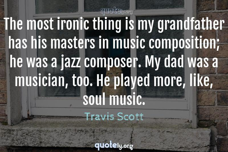 The most ironic thing is my grandfather has his masters in music composition; he was a jazz composer. My dad was a musician, too. He played more, like, soul music. by Travis Scott
