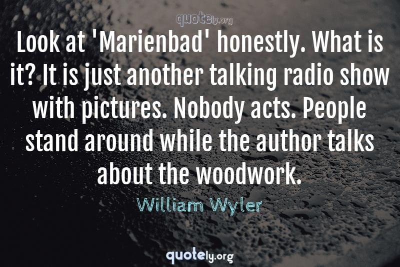 Look at 'Marienbad' honestly. What is it? It is just another talking radio show with pictures. Nobody acts. People stand around while the author talks about the woodwork. by William Wyler