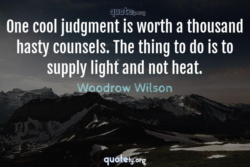 One cool judgment is worth a thousand hasty counsels. The thing to do is to supply light and not heat. by Woodrow Wilson