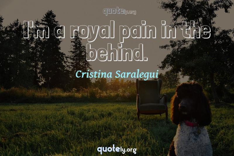 I'm a royal pain in the behind. by Cristina Saralegui