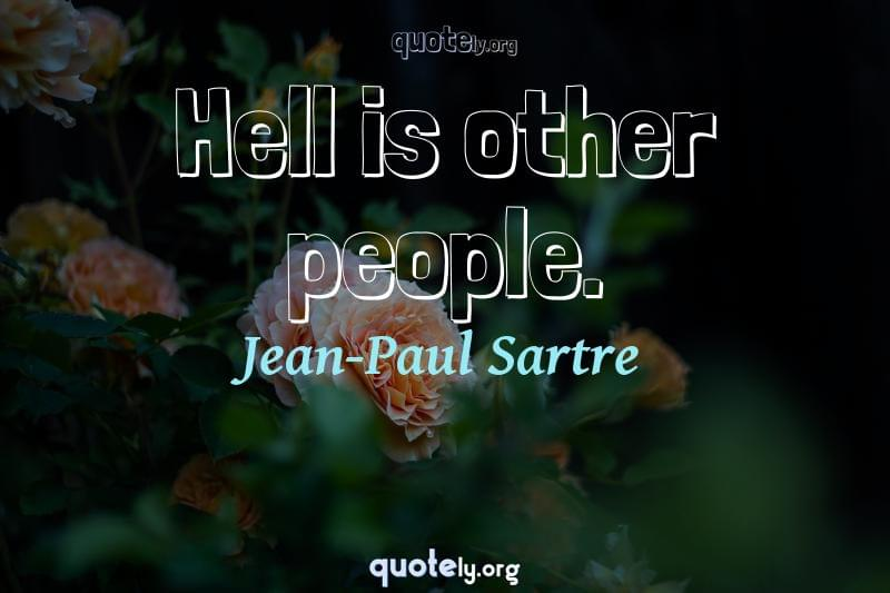 Hell is other people. by Jean-Paul Sartre
