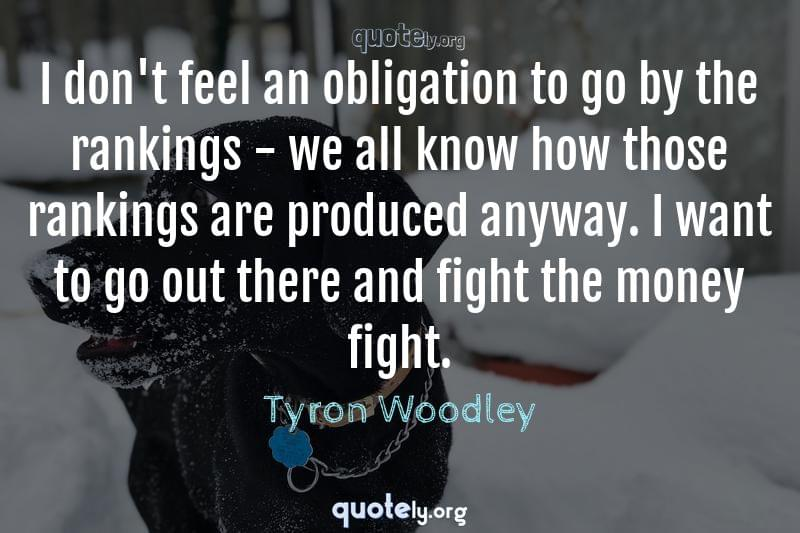 I don't feel an obligation to go by the rankings - we all know how those rankings are produced anyway. I want to go out there and fight the money fight. by Tyron Woodley
