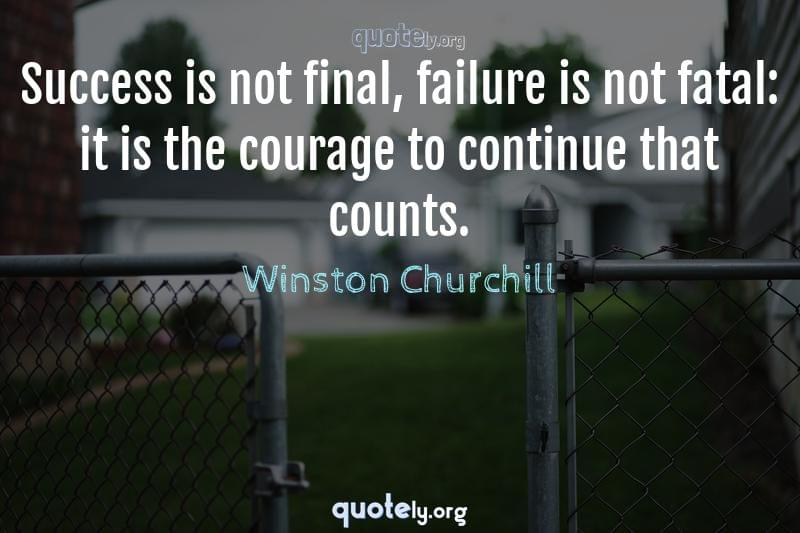 Success is not final, failure is not fatal: it is the courage to continue that counts. by Winston Churchill