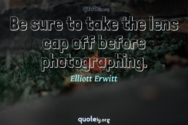 Be sure to take the lens cap off before photographing. by Elliott Erwitt