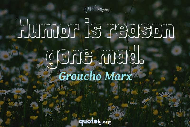 Humor is reason gone mad. by Groucho Marx