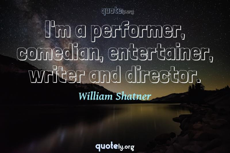 I'm a performer, comedian, entertainer, writer and director. by William Shatner
