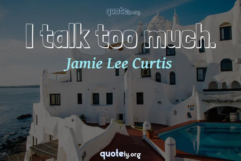 I talk too much. by Jamie Lee Curtis