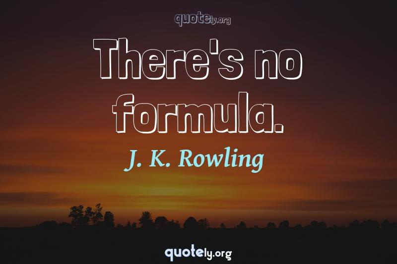 There's no formula. by J. K. Rowling