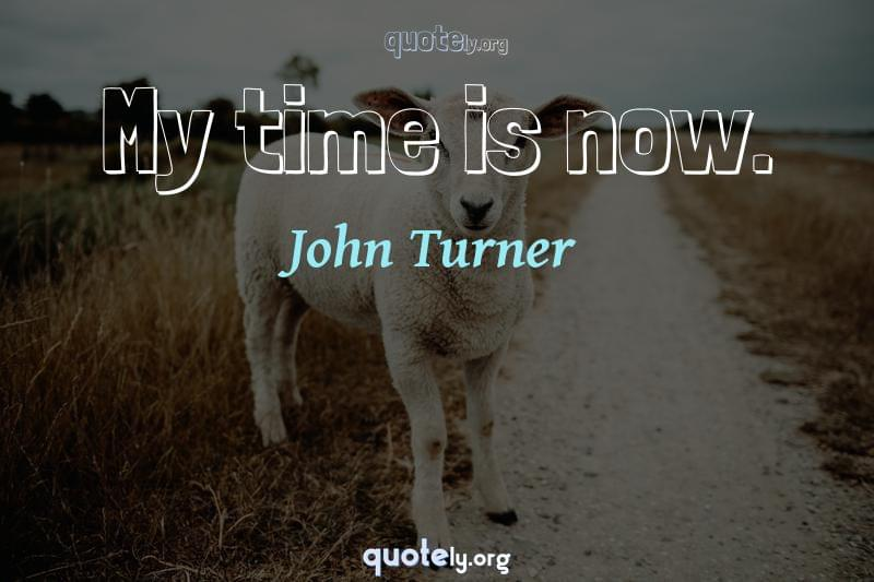 My time is now. by John Turner