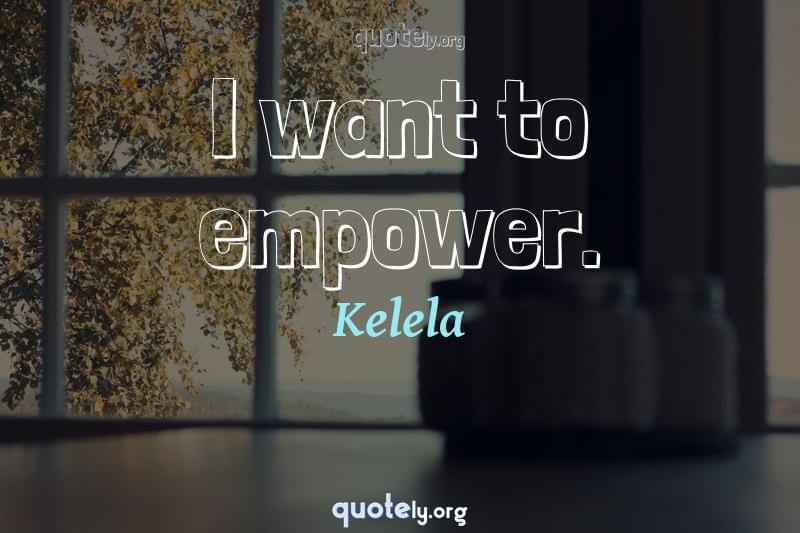 I want to empower. by Kelela