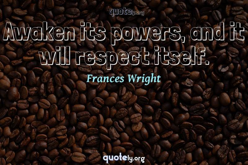 Awaken its powers, and it will respect itself. by Frances Wright