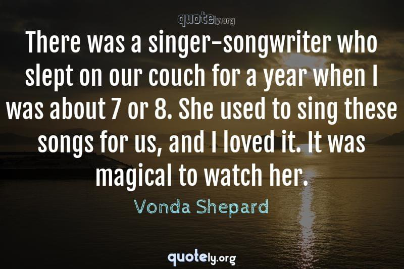 There was a singer-songwriter who slept on our couch for a year when I was about 7 or 8. She used to sing these songs for us, and I loved it. It was magical to watch her. by Vonda Shepard