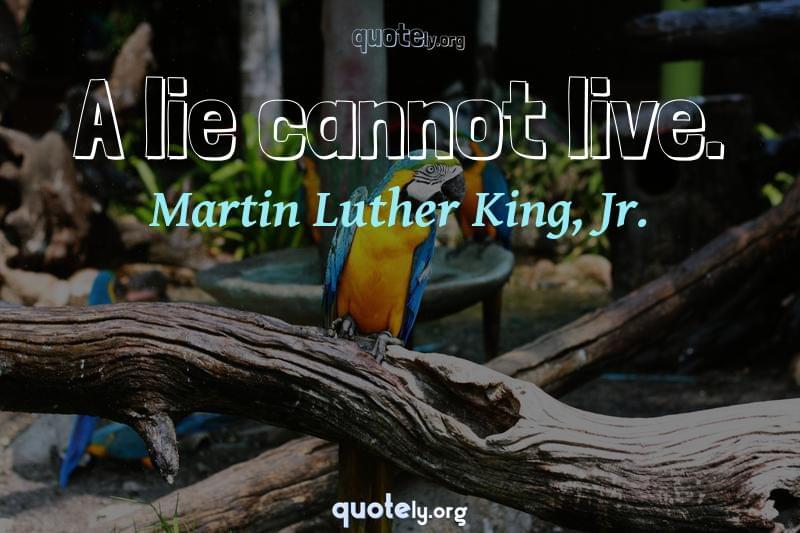 A lie cannot live. by Martin Luther King, Jr.