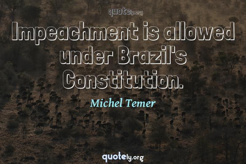 Impeachment is allowed under Brazil's Constitution. by Michel Temer