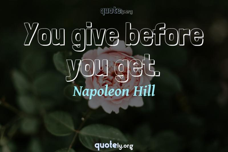 You give before you get. by Napoleon Hill