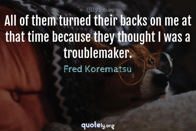 All of them turned their backs on me at that time because they thought I was a troublemaker. by Fred Korematsu