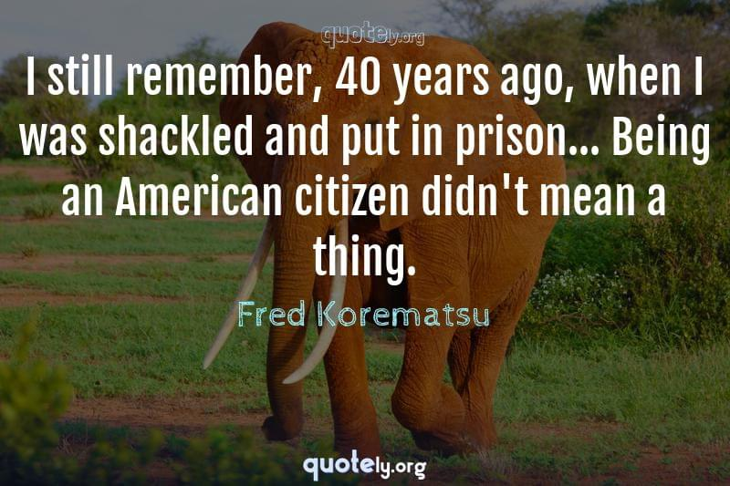 I still remember, 40 years ago, when I was shackled and put in prison... Being an American citizen didn't mean a thing. by Fred Korematsu