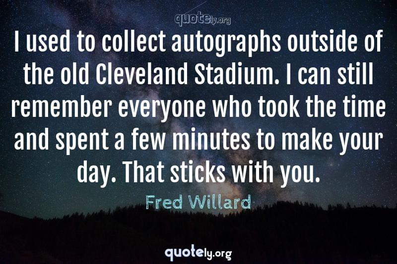 I used to collect autographs outside of the old Cleveland Stadium. I can still remember everyone who took the time and spent a few minutes to make your day. That sticks with you. by Fred Willard