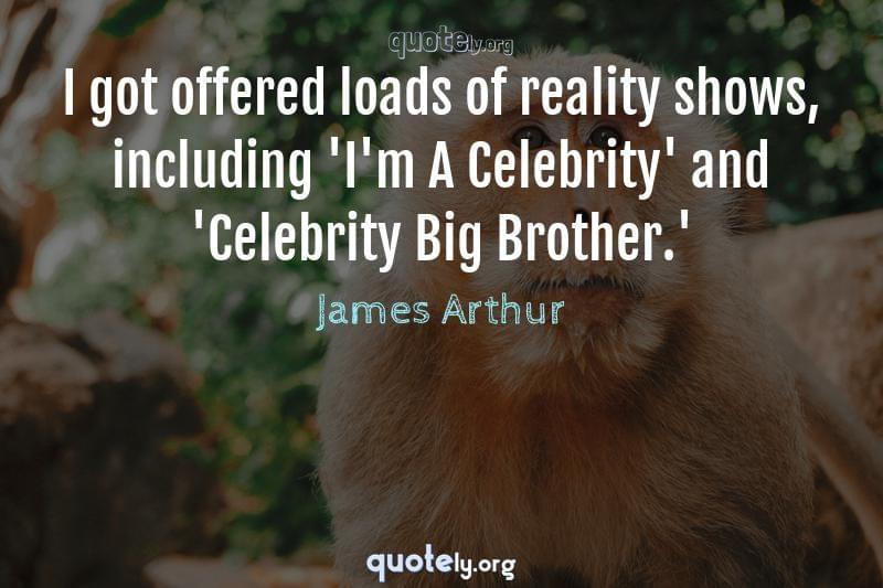 I got offered loads of reality shows, including 'I'm A Celebrity' and 'Celebrity Big Brother.' by James Arthur