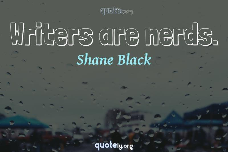Writers are nerds. by Shane Black