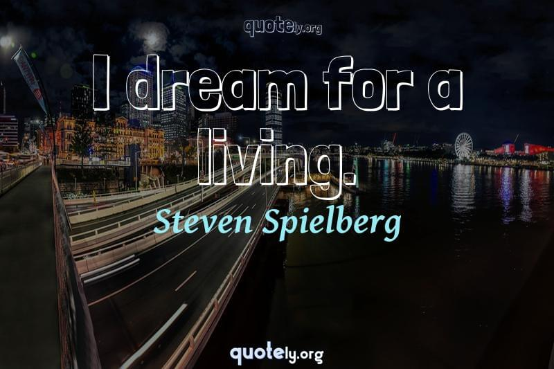I dream for a living. by Steven Spielberg